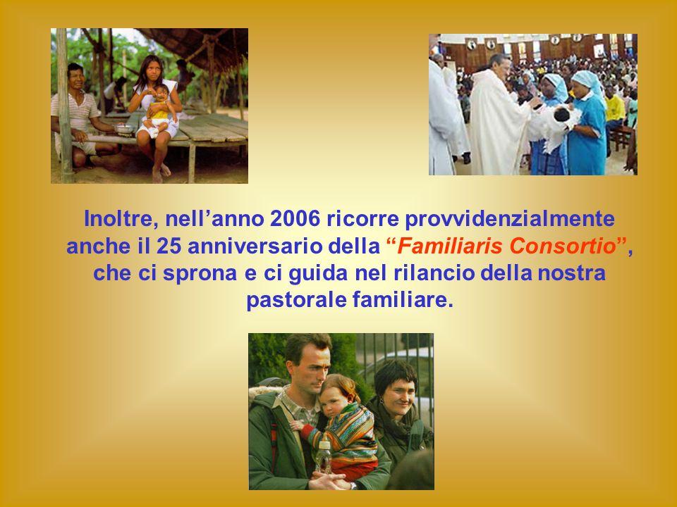 Inoltre, nellanno 2006 ricorre provvidenzialmente anche il 25 anniversario della Familiaris Consortio, che ci sprona e ci guida nel rilancio della nos