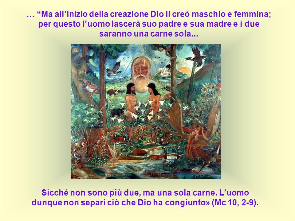 … Ma allinizio della creazione Dio li creò maschio e femmina; per questo luomo lascerà suo padre e sua madre e i due saranno una carne sola... Sicché