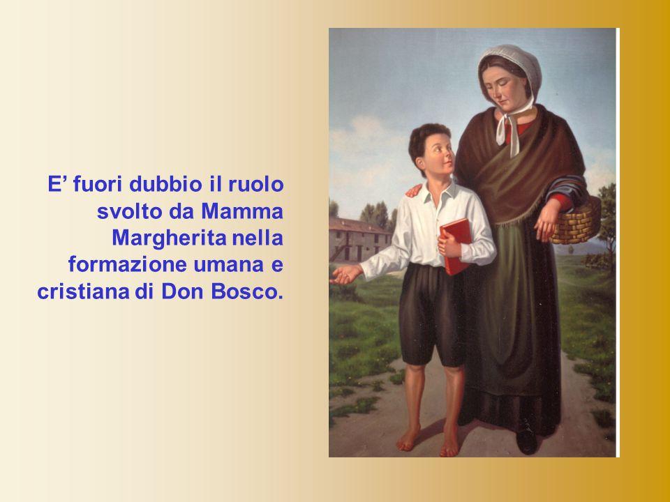 E fuori dubbio il ruolo svolto da Mamma Margherita nella formazione umana e cristiana di Don Bosco.