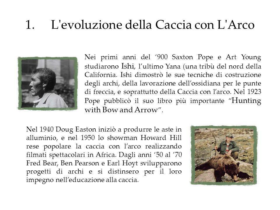 1.L'evoluzione della Caccia con L'Arco Nei primi anni del 900 Saxton Pope e Art Young studiarono Ishi, lultimo Yana (una tribù del nord della Californ