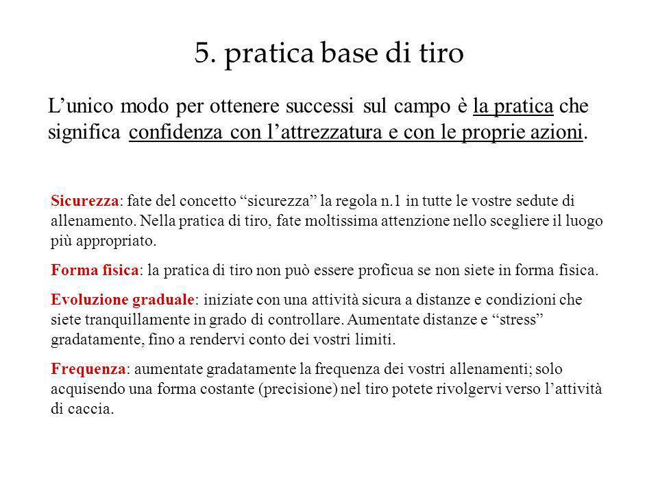 5. pratica base di tiro Lunico modo per ottenere successi sul campo è la pratica che significa confidenza con lattrezzatura e con le proprie azioni. S