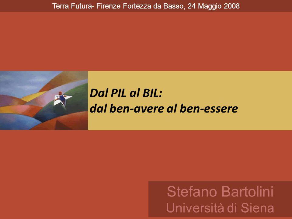 Dal PIL al BIL: dal ben-avere al ben-essere Stefano Bartolini Università di Siena Terra Futura- Firenze Fortezza da Basso, 24 Maggio 2008
