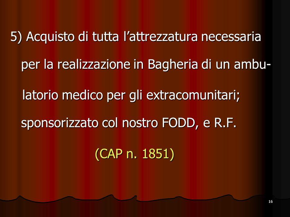 16 5) Acquisto di tutta lattrezzatura necessaria per la realizzazione in Bagheria di un ambu- latorio medico per gli extracomunitari; sponsorizzato col nostro FODD, e R.F.