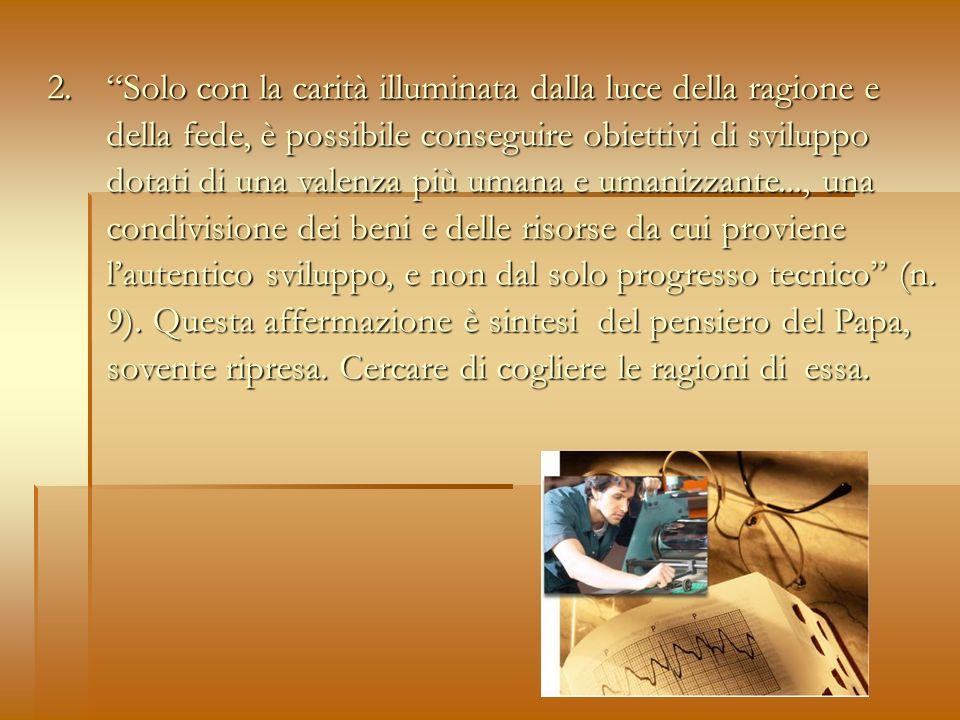 2. Solo con la carità illuminata dalla luce della ragione e della fede, è possibile conseguire obiettivi di sviluppo dotati di una valenza più umana e