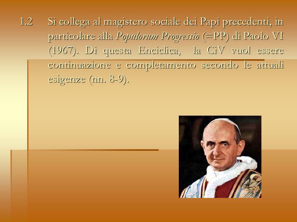 1.2 Si collega al magistero sociale dei Papi precedenti, in particolare alla Populorum Progressio (=PP) di Paolo VI (1967).
