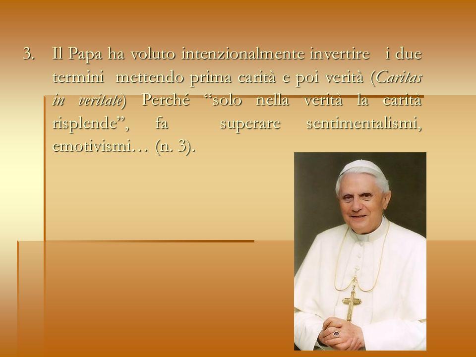 3. Il Papa ha voluto intenzionalmente invertire i due termini mettendo prima carità e poi verità (Caritas in veritate) Perché solo nella verità la car