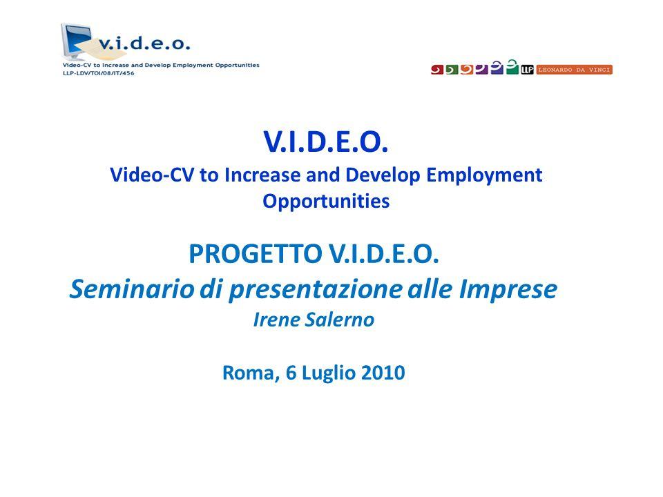 V.I.D.E.O. Video-CV to Increase and Develop Employment Opportunities PROGETTO V.I.D.E.O. Seminario di presentazione alle Imprese Irene Salerno Roma, 6