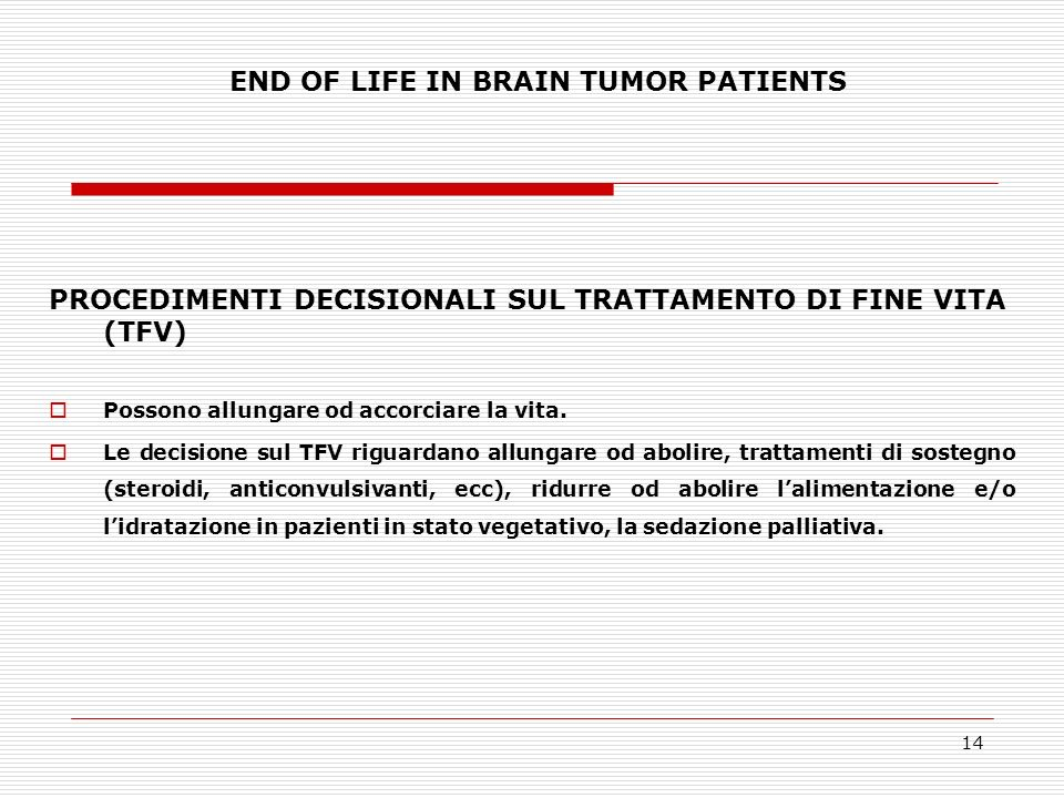 14 END OF LIFE IN BRAIN TUMOR PATIENTS PROCEDIMENTI DECISIONALI SUL TRATTAMENTO DI FINE VITA (TFV) Possono allungare od accorciare la vita. Le decisio