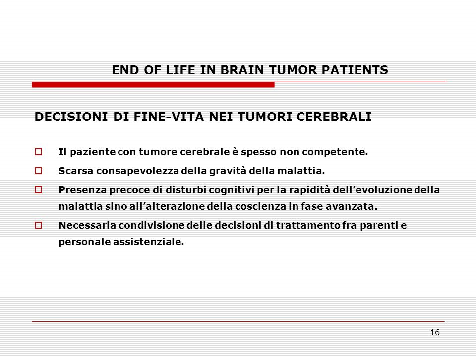16 END OF LIFE IN BRAIN TUMOR PATIENTS DECISIONI DI FINE-VITA NEI TUMORI CEREBRALI Il paziente con tumore cerebrale è spesso non competente. Scarsa co