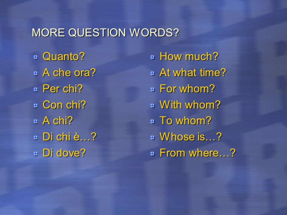 KEY QUESTION WORDS Who? What? When? Where? How? Why? Which? How many? Who? What? When? Where? How? Why? Which? How many? Chi? Che? Cosa? Che cosa? Qua