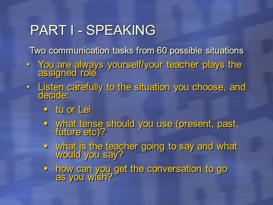 PART I - SPEAKING Two communication tasks from 60 possible situations You are always yourself/your teacher plays the assigned role.