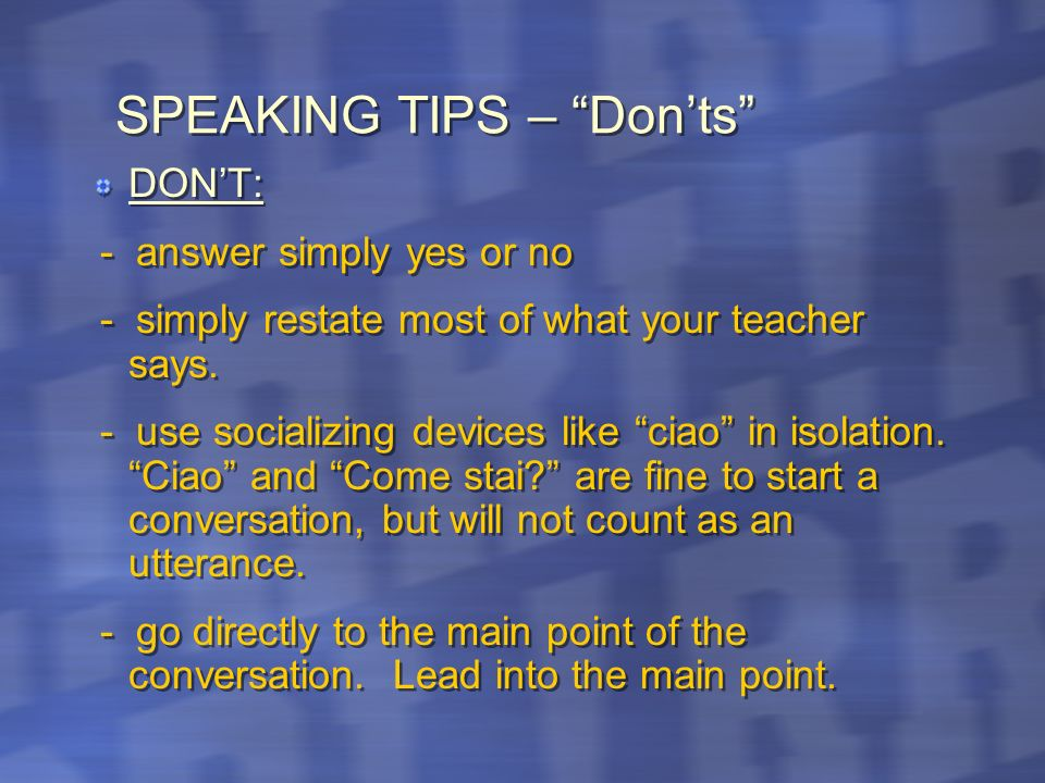 SPEAKING TIPS – Donts DONT: - answer simply yes or no - simply restate most of what your teacher says.
