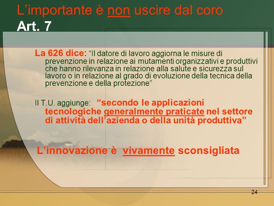 24 Limportante è non uscire dal coro Art. 7 La 626 dice: Il datore di lavoro aggiorna le misure di prevenzione in relazione ai mutamenti organizzativi