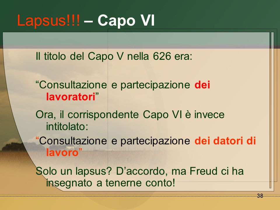 38 Lapsus!!! – Capo VI Il titolo del Capo V nella 626 era: Consultazione e partecipazione dei lavoratori Ora, il corrispondente Capo VI è invece intit