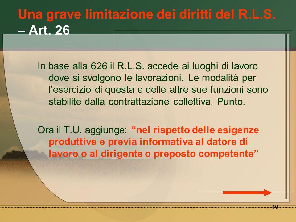40 Una grave limitazione dei diritti del R.L.S. – Art. 26 In base alla 626 il R.L.S. accede ai luoghi di lavoro dove si svolgono le lavorazioni. Le mo
