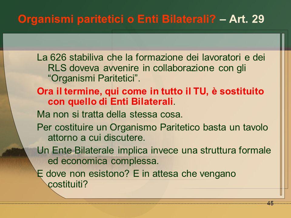 45 Organismi paritetici o Enti Bilaterali? – Art. 29 La 626 stabiliva che la formazione dei lavoratori e dei RLS doveva avvenire in collaborazione con