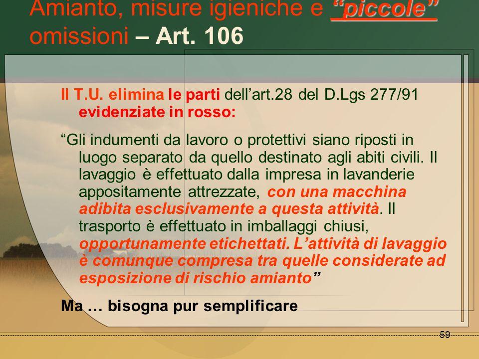 59 piccole Amianto, misure igieniche e piccole omissioni – Art. 106 Il T.U. elimina le parti dellart.28 del D.Lgs 277/91 evidenziate in rosso: Gli ind