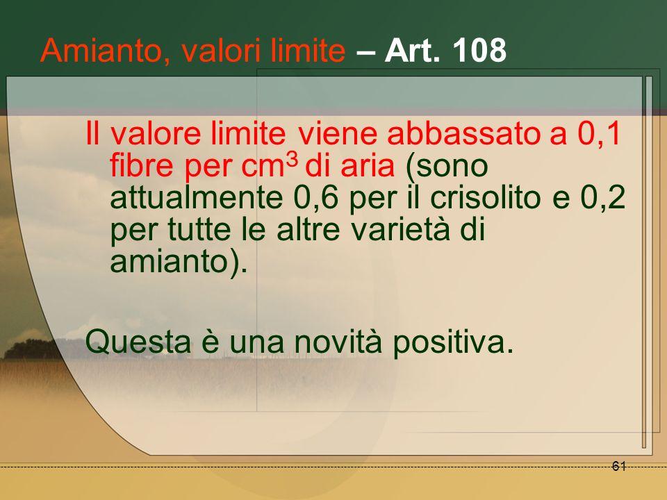 61 Amianto, valori limite – Art. 108 Il valore limite viene abbassato a 0,1 fibre per cm З di aria (sono attualmente 0,6 per il crisolito e 0,2 per tu