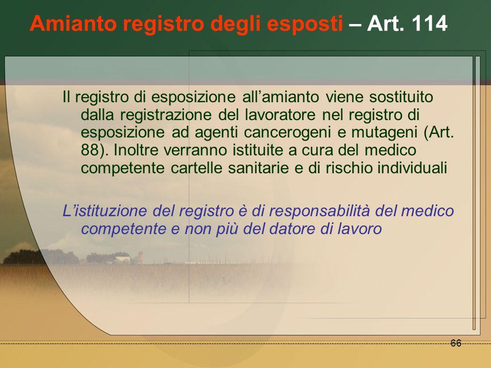 66 Amianto registro degli esposti – Art. 114 Il registro di esposizione allamianto viene sostituito dalla registrazione del lavoratore nel registro di