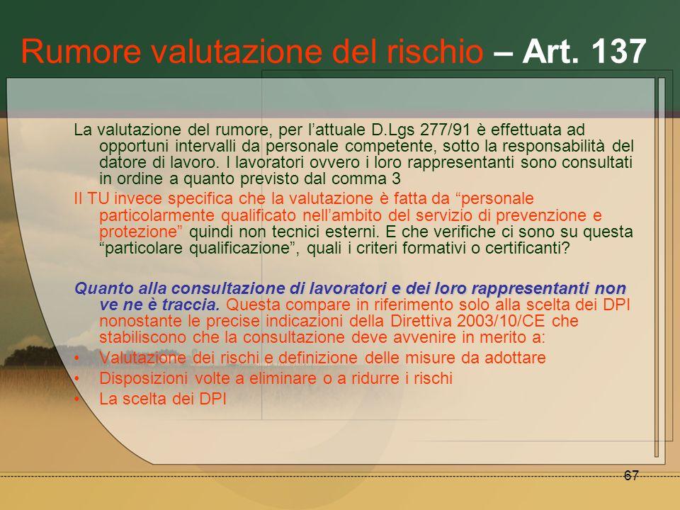 67 Rumore valutazione del rischio – Art. 137 La valutazione del rumore, per lattuale D.Lgs 277/91 è effettuata ad opportuni intervalli da personale co