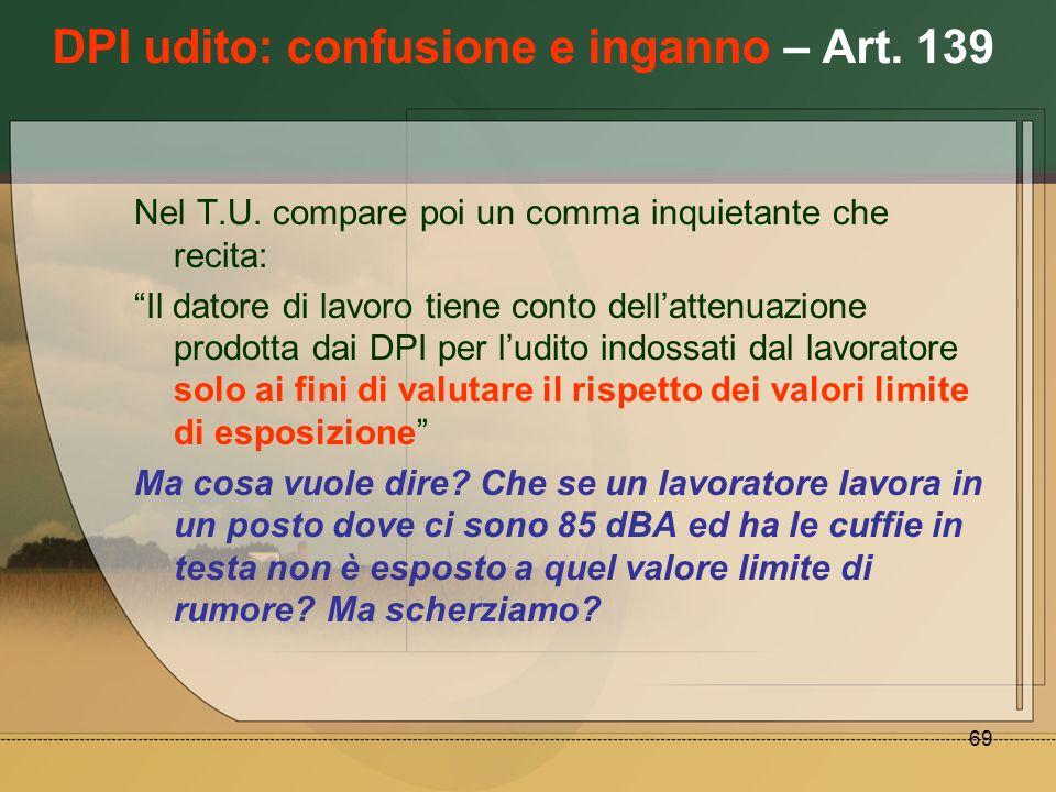 69 DPI udito: confusione e inganno – Art. 139 Nel T.U. compare poi un comma inquietante che recita: Il datore di lavoro tiene conto dellattenuazione p