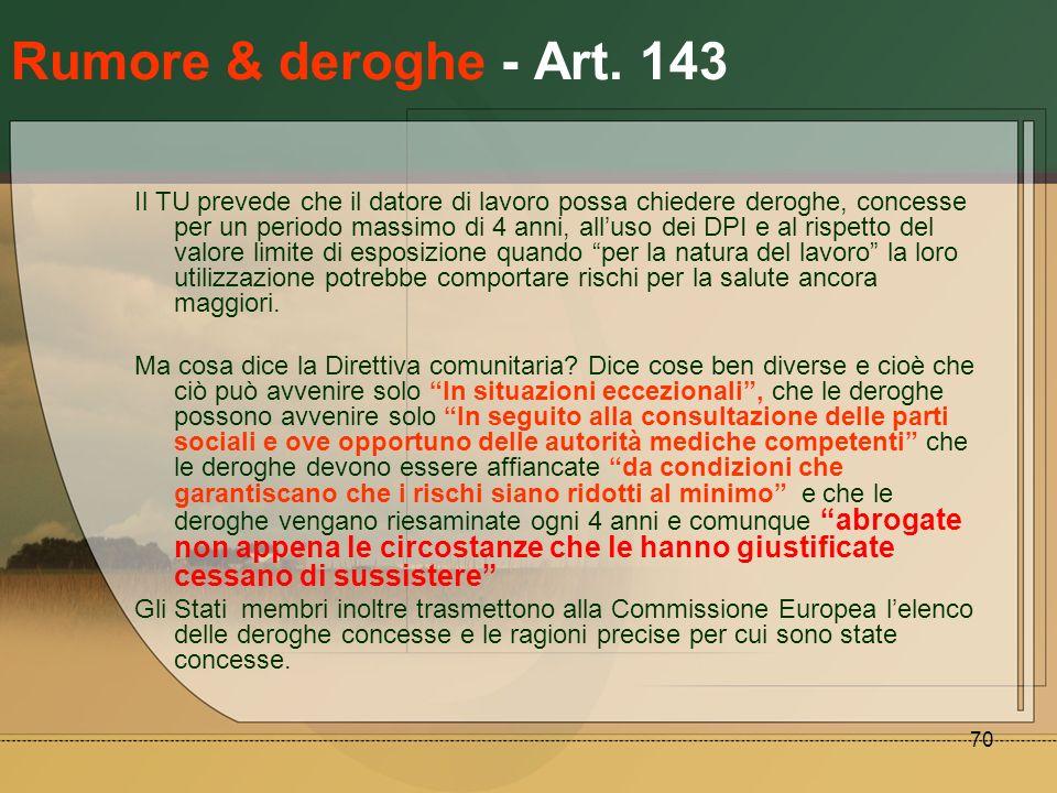 70 Rumore & deroghe - Art. 143 Il TU prevede che il datore di lavoro possa chiedere deroghe, concesse per un periodo massimo di 4 anni, alluso dei DPI