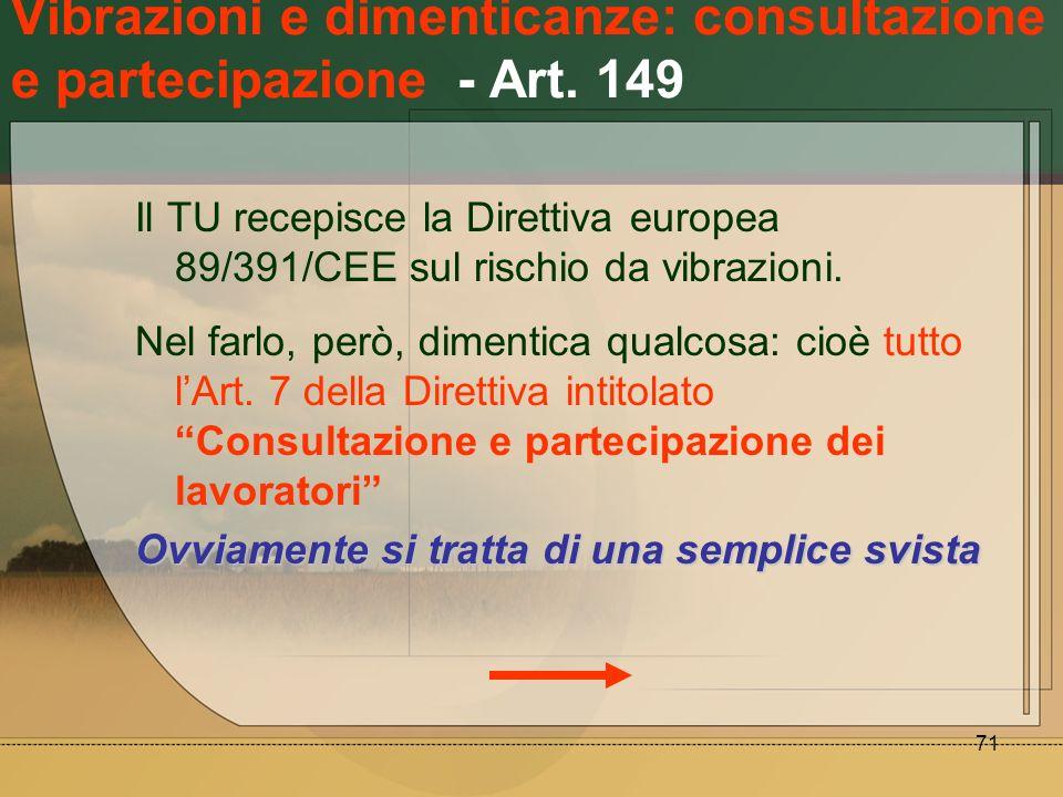 71 Vibrazioni e dimenticanze: consultazione e partecipazione - Art. 149 Il TU recepisce la Direttiva europea 89/391/CEE sul rischio da vibrazioni. Nel