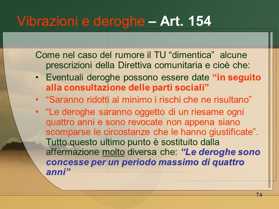 74 Vibrazioni e deroghe – Art. 154 Come nel caso del rumore il TU dimentica alcune prescrizioni della Direttiva comunitaria e cioè che: Eventuali dero