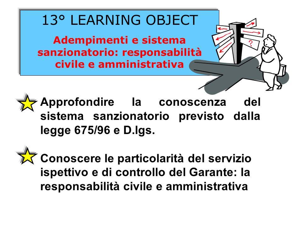 13° LEARNING OBJECT Adempimenti e sistema sanzionatorio: responsabilità civile e amministrativa Approfondire la conoscenza del sistema sanzionatorio p