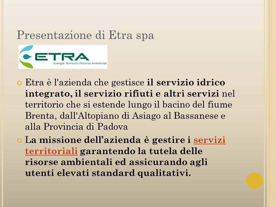 Presentazione di Etra spa Etra è l'azienda che gestisce il servizio idrico integrato, il servizio rifiuti e altri servizi nel territorio che si estend