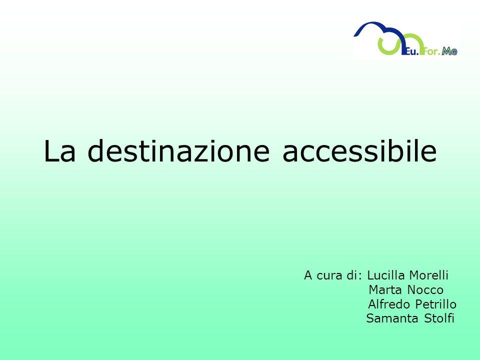 La destinazione accessibile A cura di: Lucilla Morelli Marta Nocco Alfredo Petrillo Samanta Stolfi