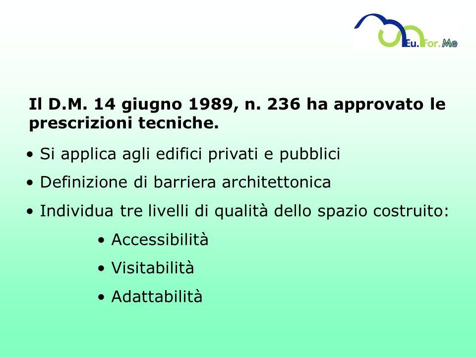 Il D.M. 14 giugno 1989, n. 236 ha approvato le prescrizioni tecniche. Si applica agli edifici privati e pubblici Definizione di barriera architettonic