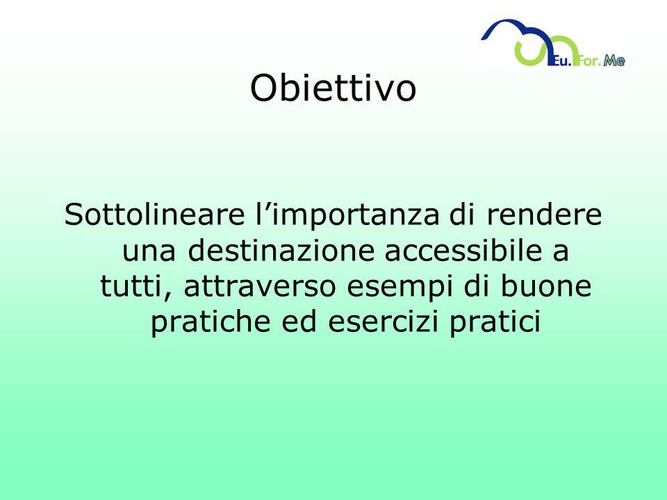Obiettivo Sottolineare limportanza di rendere una destinazione accessibile a tutti, attraverso esempi di buone pratiche ed esercizi pratici