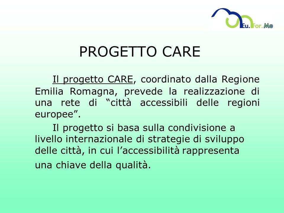 PROGETTO CARE Il progetto CARE, coordinato dalla Regione Emilia Romagna, prevede la realizzazione di una rete di città accessibili delle regioni europ