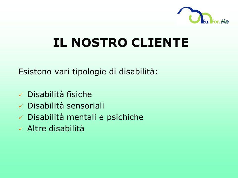 IL NOSTRO CLIENTE Esistono vari tipologie di disabilità: ü Disabilità fisiche ü Disabilità sensoriali ü Disabilità mentali e psichiche ü Altre disabil