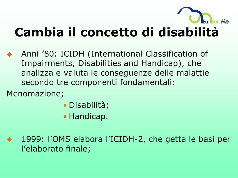 Cambia il concetto di disabilità u Anni 80: ICIDH (International Classification of Impairments, Disabilities and Handicap), che analizza e valuta le c