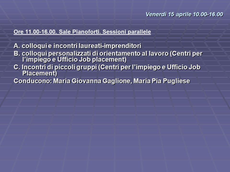 Ore 11.00-16.00. Sale Pianoforti. Sessioni parallele A. colloqui e incontri laureati-imprenditori B. colloqui personalizzati di orientamento al lavoro