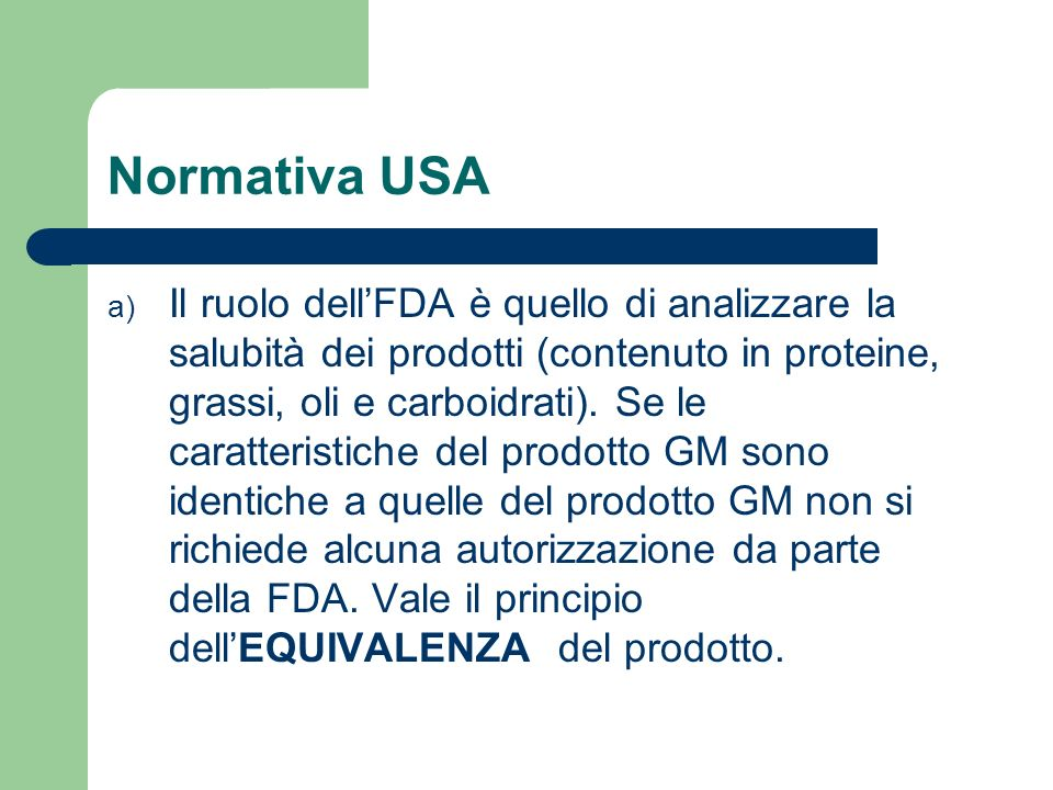 Normativa USA a) Es: se trasferisco un gene della banana nel pomodoro non cè bisogno di autorizzazione a meno che non ci trovi di fronte ad un agente addolcente non si trovava nel prodotto originario.