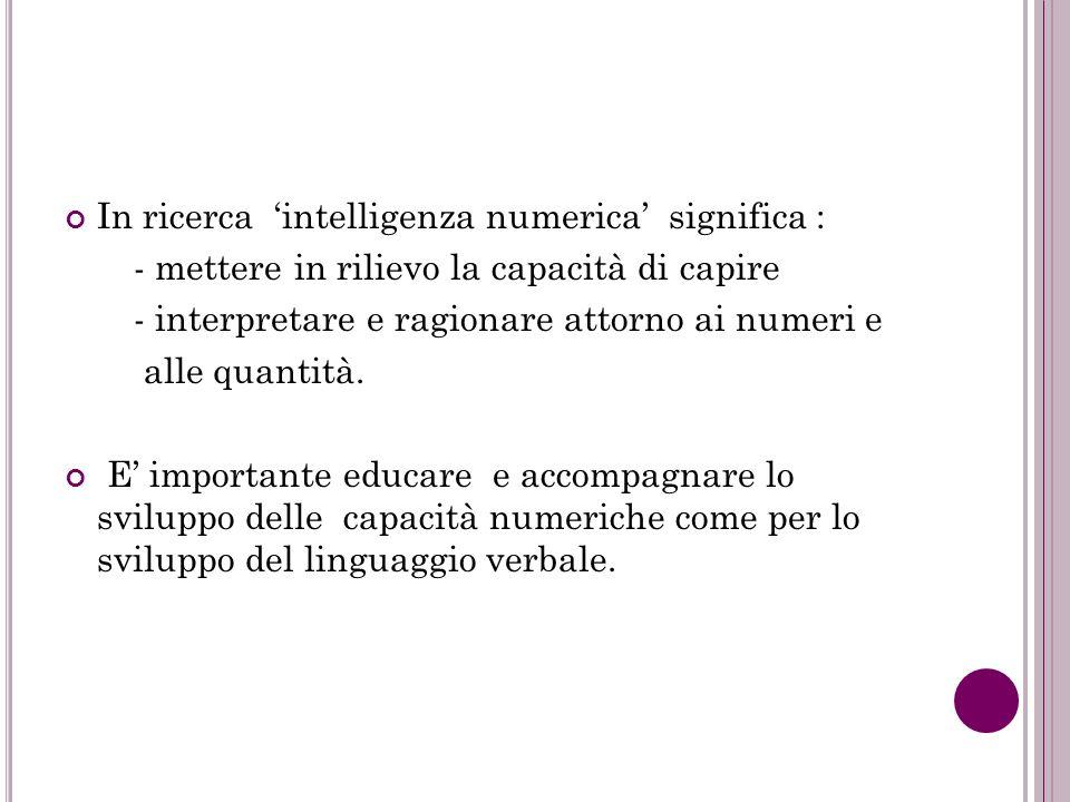 In ricerca intelligenza numerica significa : - mettere in rilievo la capacità di capire - interpretare e ragionare attorno ai numeri e alle quantità.