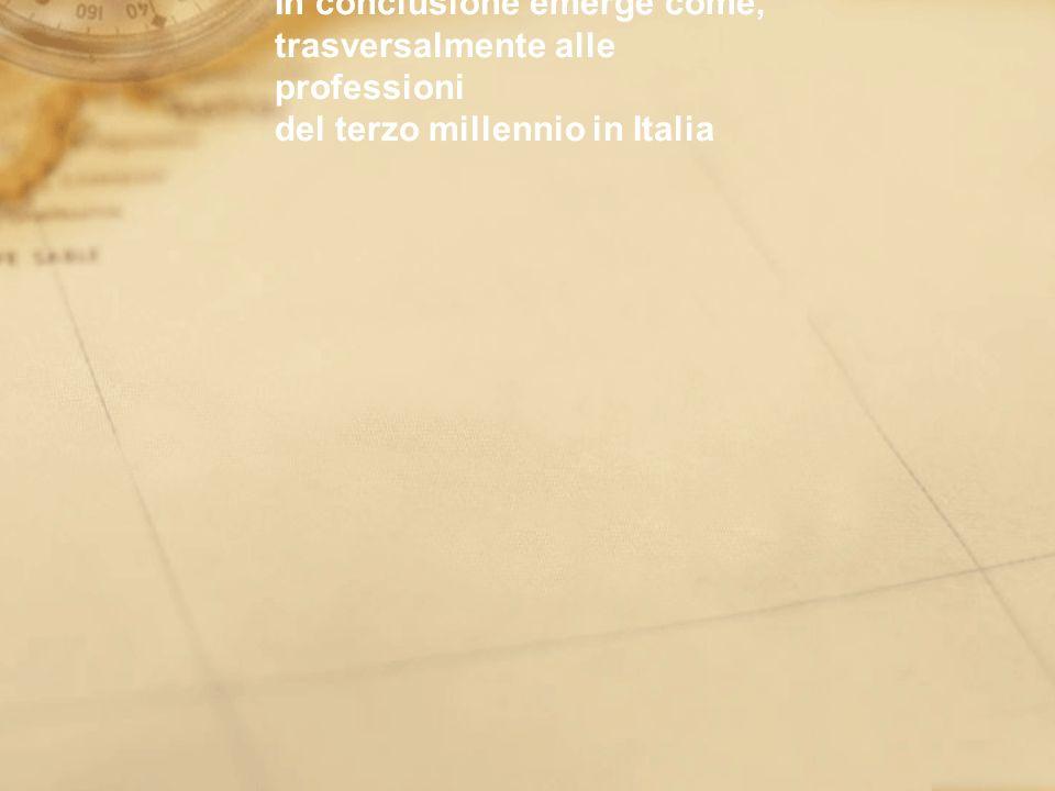 In conclusione emerge come, trasversalmente alle professioni del terzo millennio in Italia