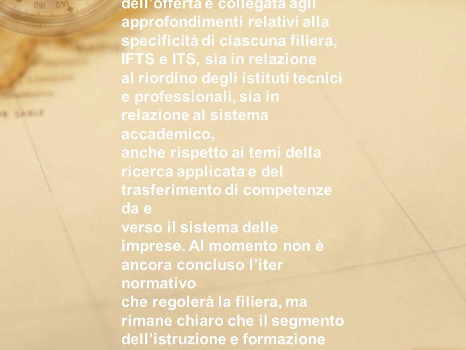 La complessa riorganizzazione del sistema dellofferta è collegata agli approfondimenti relativi alla specificità di ciascuna filiera, IFTS e ITS, sia