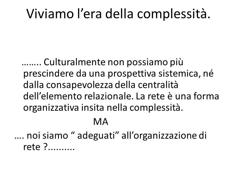 Viviamo lera della complessità. …….. Culturalmente non possiamo più prescindere da una prospettiva sistemica, né dalla consapevolezza della centralità