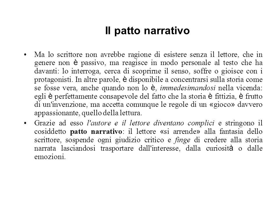 Il patto narrativo Ma lo scrittore non avrebbe ragione di esistere senza il lettore, che in genere non è passivo, ma reagisce in modo personale al tes