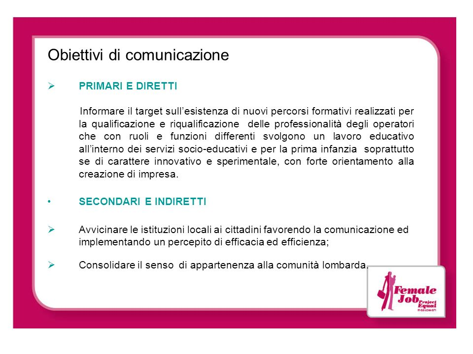 Obiettivi di comunicazione PRIMARI E DIRETTI Informare il target sullesistenza di nuovi percorsi formativi realizzati per la qualificazione e riqualif