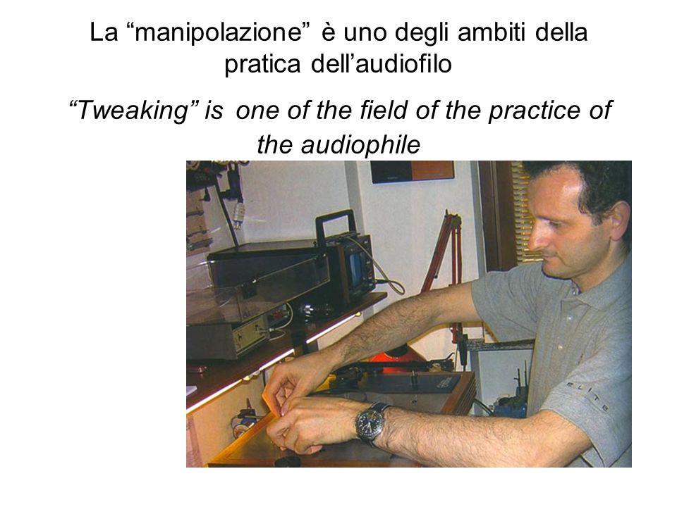 La manipolazione è uno degli ambiti della pratica dellaudiofilo Tweaking is one of the field of the practice of the audiophile