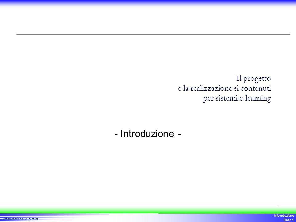 1 Progetto sistemi e-learning - Introduzione - Slide 1 Il progetto e la realizzazione si contenuti per sistemi e-learning - Introduzione -