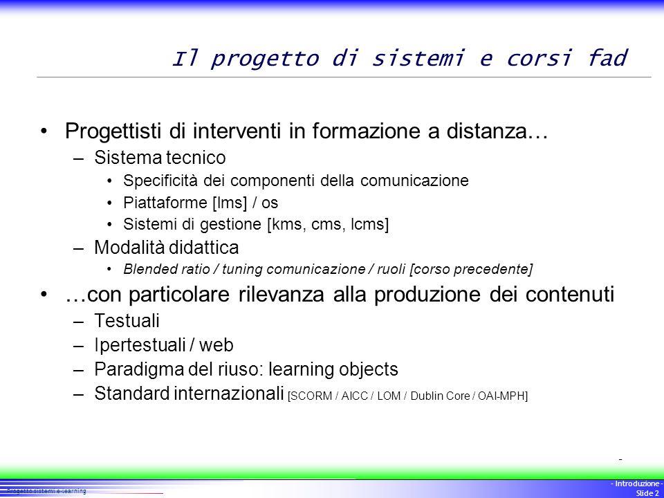 2 Progetto sistemi e-learning - Introduzione - Slide 2 Il progetto di sistemi e corsi fad Progettisti di interventi in formazione a distanza… –Sistema
