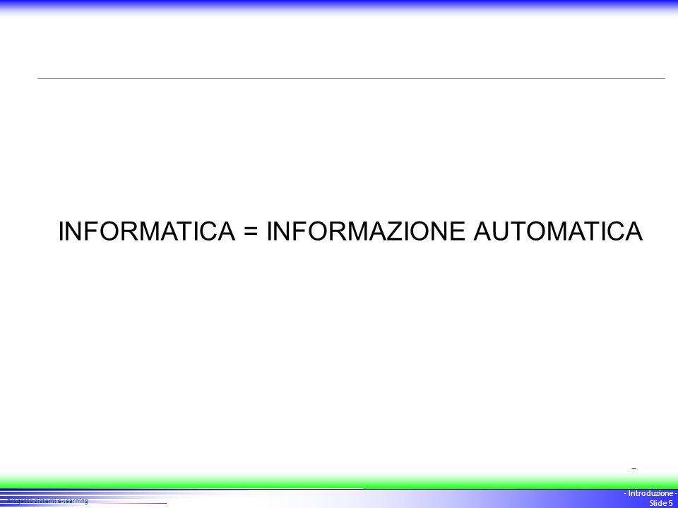 5 Progetto sistemi e-learning - Introduzione - Slide 5 INFORMATICA = INFORMAZIONE AUTOMATICA