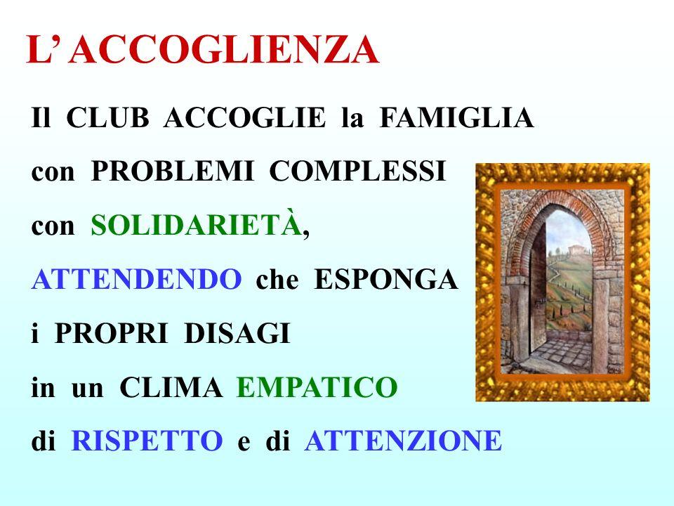 Il CLUB ACCOGLIE la FAMIGLIA con PROBLEMI COMPLESSI con SOLIDARIETÀ, ATTENDENDO che ESPONGA i PROPRI DISAGI in un CLIMA EMPATICO di RISPETTO e di ATTE