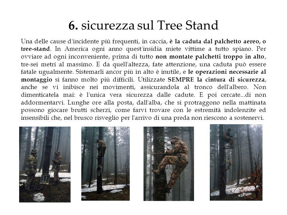 6. sicurezza sul Tree Stand Una delle cause d'incidente più frequenti, in caccia, è la caduta dal palchetto aereo, o tree-stand. In America ogni anno
